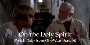 On the Holy Spirit (With Help From Obi-WanKenobi)