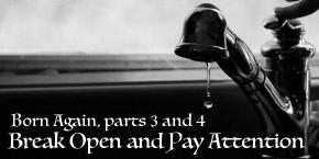 Born Again, parts 3 & 4: Break Open and PayAttention